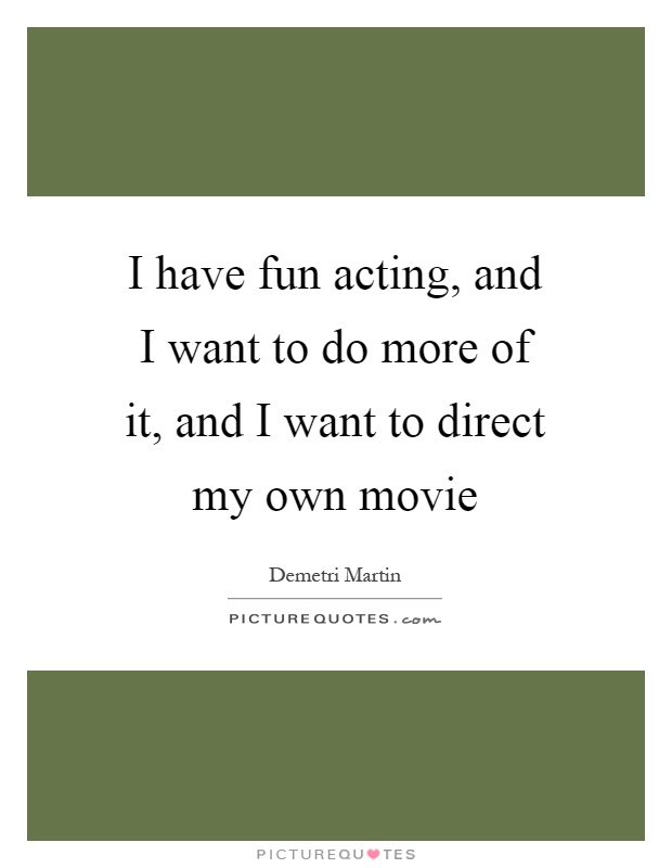 I have fun acting, and I want to do more of it, and I want to direct my own movie Picture Quote #1
