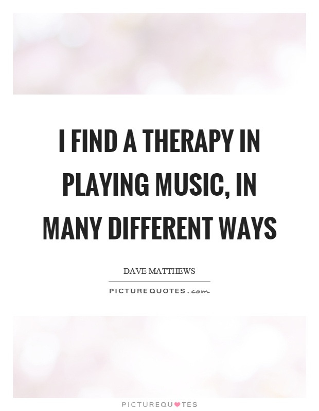 I find a therapy in playing music, in many different ways Picture Quote #1
