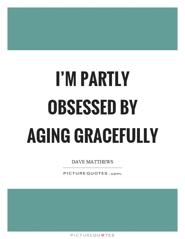 I'm partly obsessed by aging gracefully Picture Quote #1