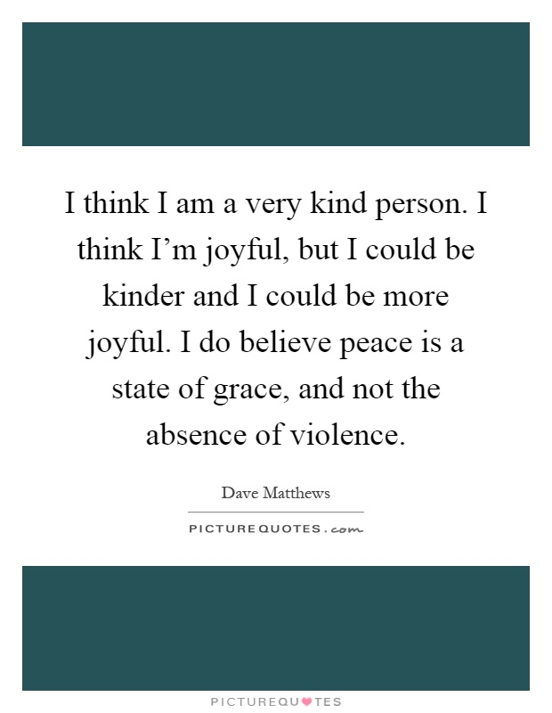 I think I am a very kind person. I think I'm joyful, but I could be kinder and I could be more joyful. I do believe peace is a state of grace, and not the absence of violence Picture Quote #1