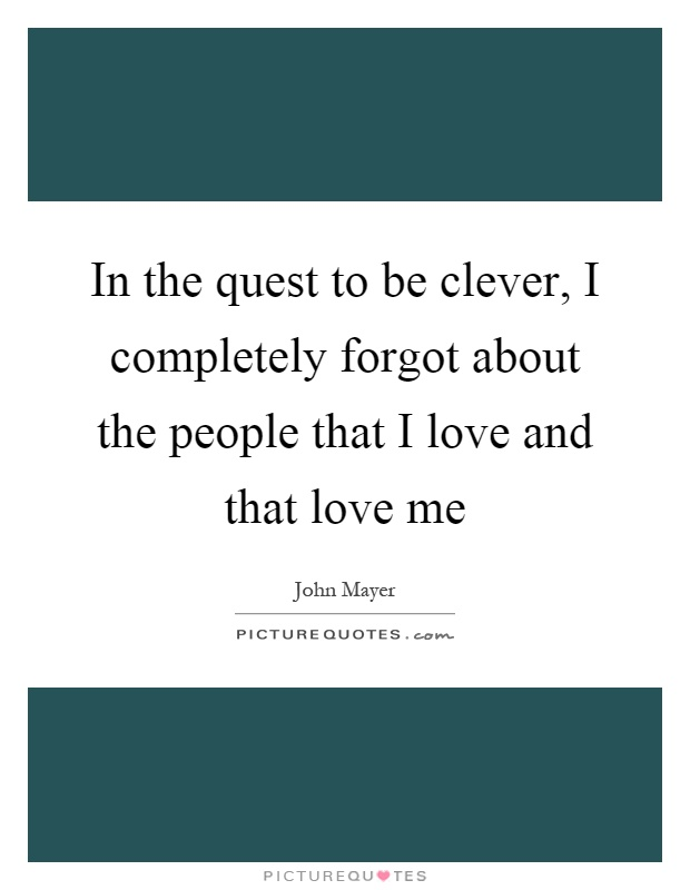 In the quest to be clever, I completely forgot about the people that I love and that love me Picture Quote #1