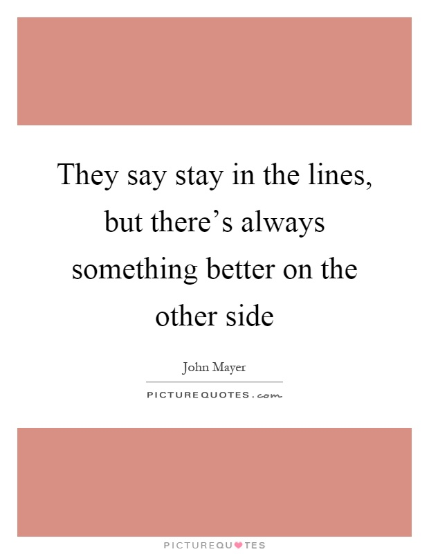 They say stay in the lines, but there's always something better on the other side Picture Quote #1