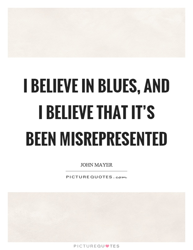 I believe in blues, and I believe that it's been misrepresented Picture Quote #1
