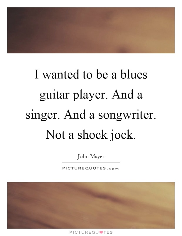 I wanted to be a blues guitar player. And a singer. And a songwriter. Not a shock jock Picture Quote #1