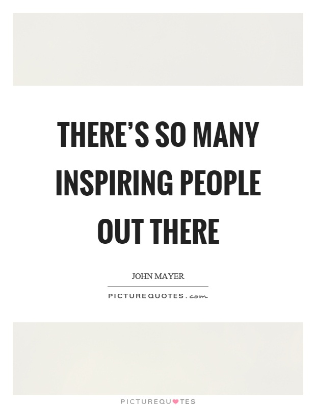 There's so many inspiring people out there Picture Quote #1