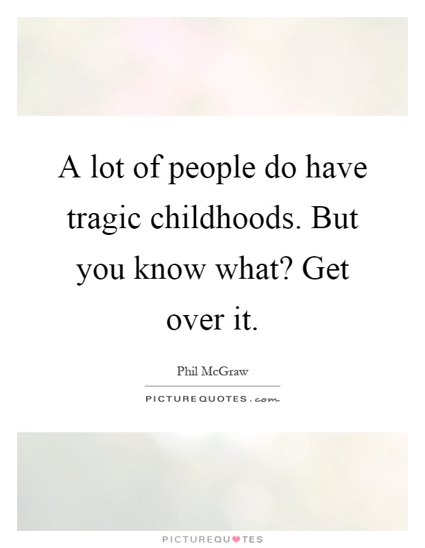 A lot of people do have tragic childhoods. But you know what? Get over it Picture Quote #1