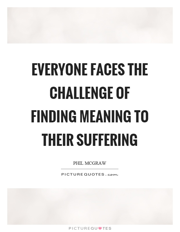 Everyone faces the challenge of finding meaning to their suffering Picture Quote #1