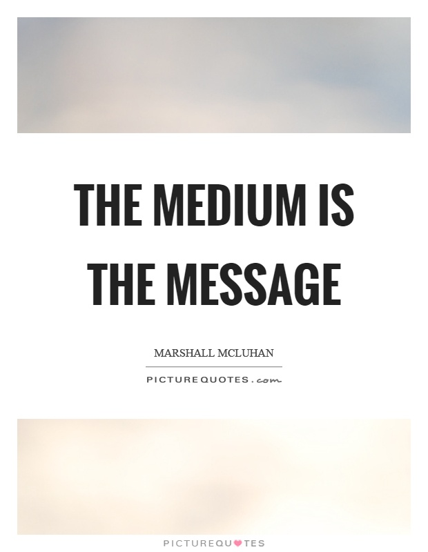 The medium is the message by