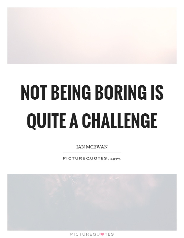 Not being boring is quite a challenge Picture Quote #1