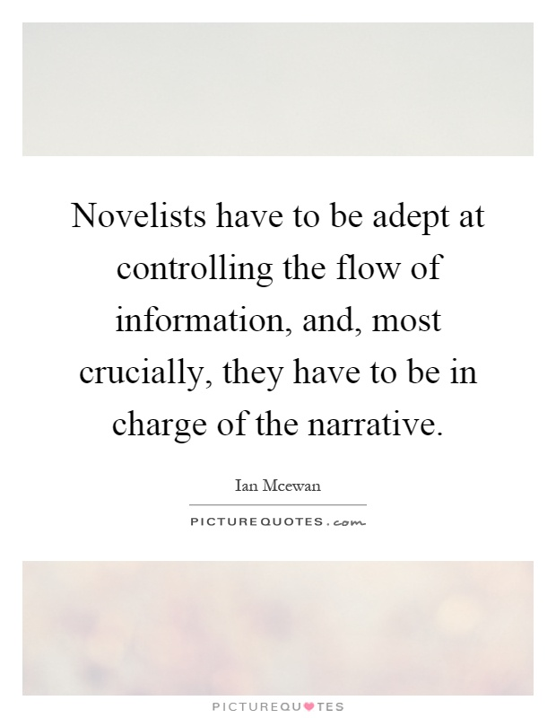 Novelists have to be adept at controlling the flow of information, and, most crucially, they have to be in charge of the narrative Picture Quote #1