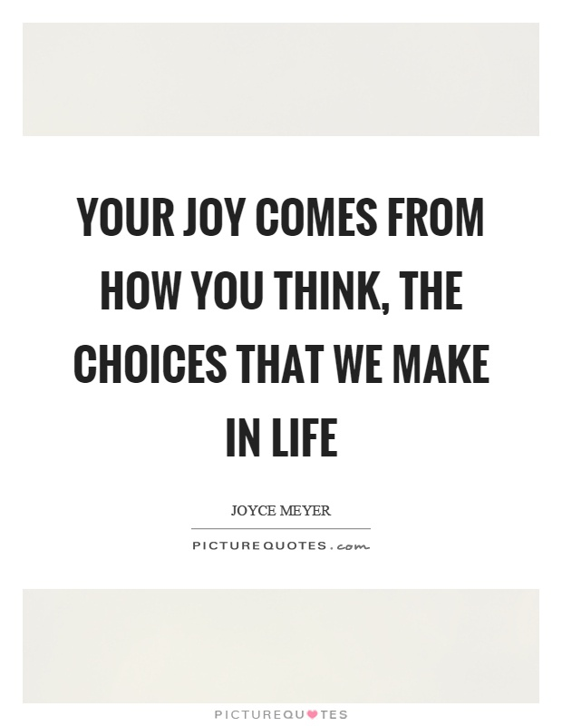 Your joy comes from how you think, the choices that we make in life Picture Quote #1
