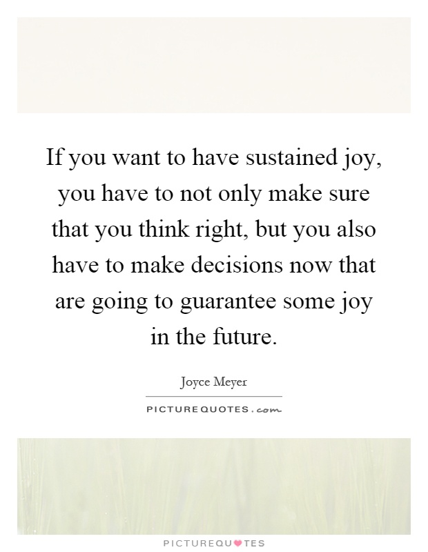 If you want to have sustained joy, you have to not only make sure that you think right, but you also have to make decisions now that are going to guarantee some joy in the future Picture Quote #1
