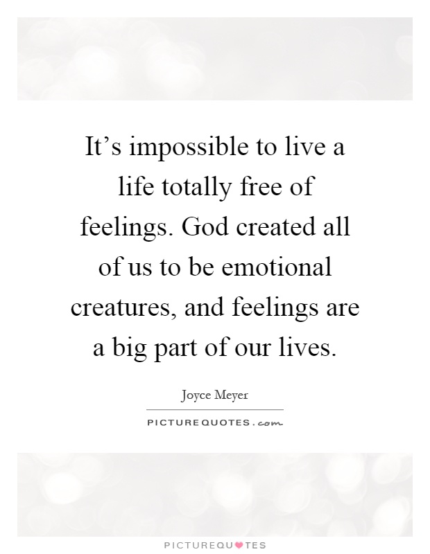 It's impossible to live a life totally free of feelings. God created all of us to be emotional creatures, and feelings are a big part of our lives Picture Quote #1