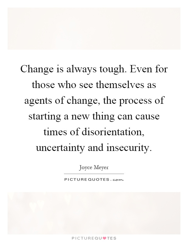Change is always tough. Even for those who see themselves as agents of change, the process of starting a new thing can cause times of disorientation, uncertainty and insecurity Picture Quote #1