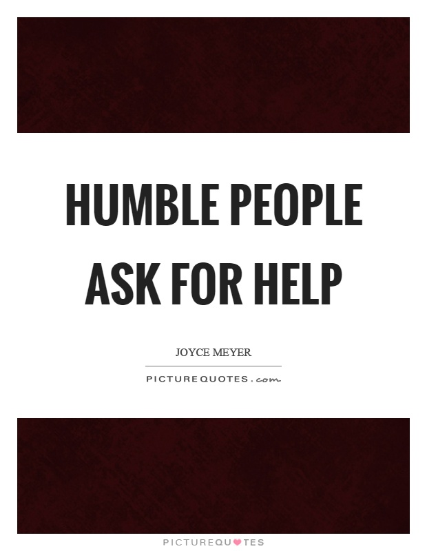 Humble people ask for help Picture Quote #1
