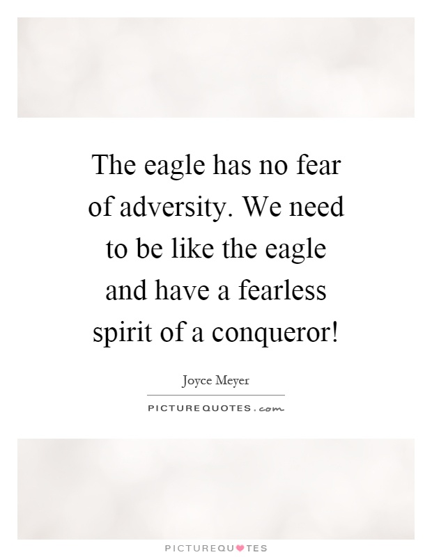 The eagle has no fear of adversity. We need to be like the eagle and have a fearless spirit of a conqueror! Picture Quote #1