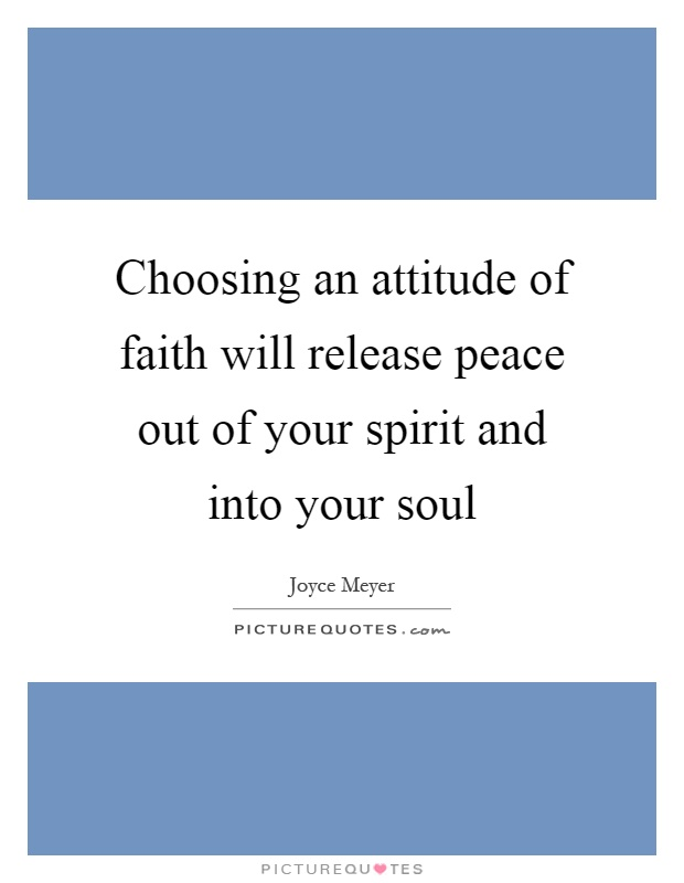 Choosing an attitude of faith will release peace out of your spirit and into your soul Picture Quote #1