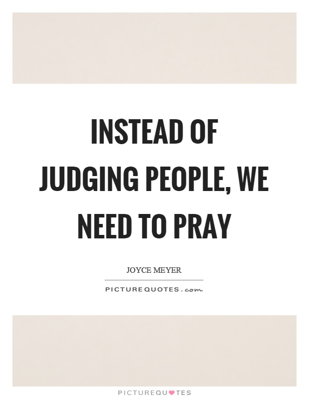Instead of judging people, we need to pray Picture Quote #1