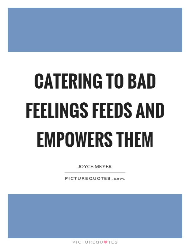 Catering to bad feelings feeds and empowers them Picture Quote #1