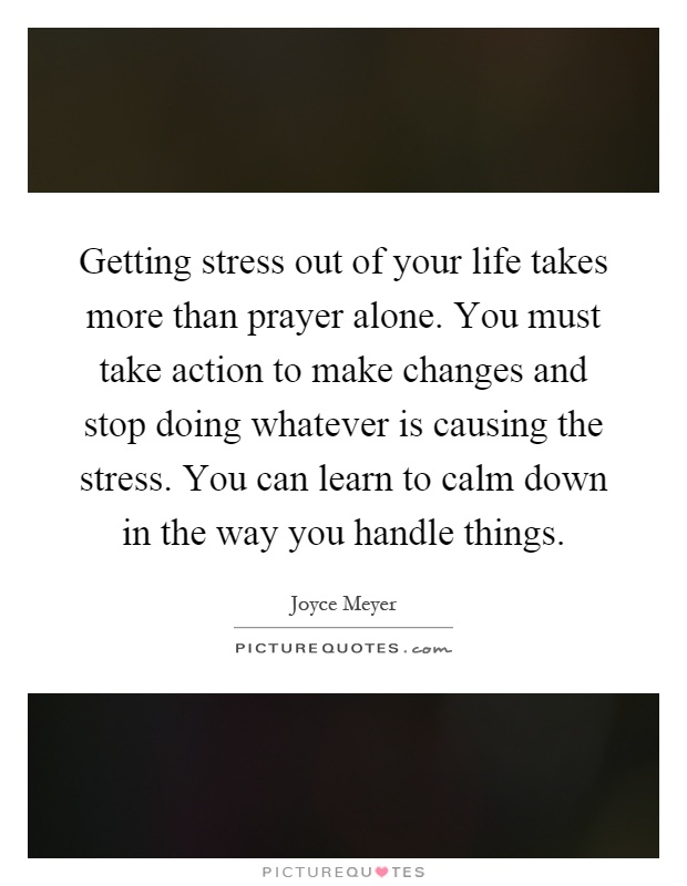 Getting stress out of your life takes more than prayer alone. You must take action to make changes and stop doing whatever is causing the stress. You can learn to calm down in the way you handle things Picture Quote #1