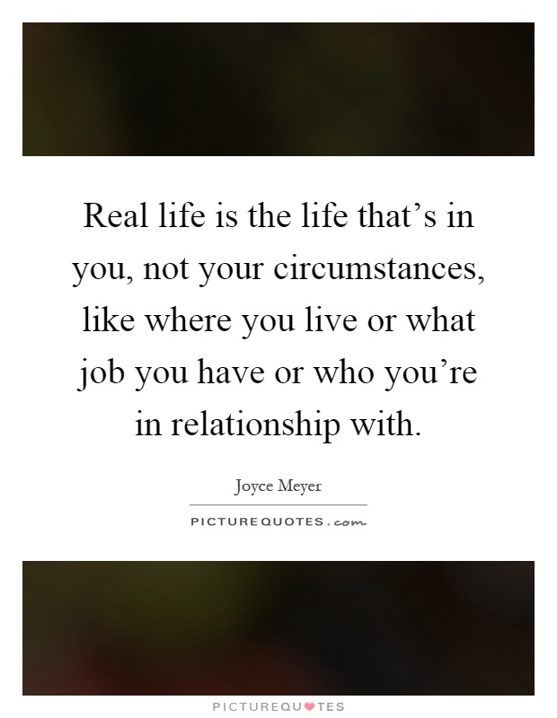 Real life is the life that's in you, not your circumstances, like where you live or what job you have or who you're in relationship with Picture Quote #1
