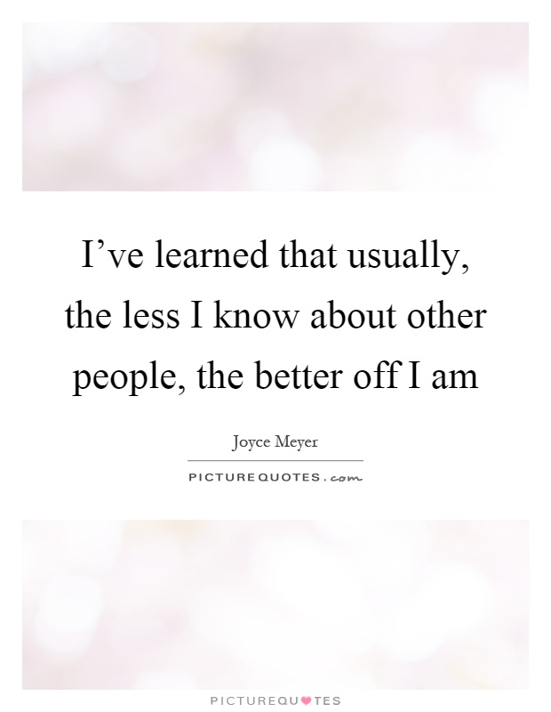 I've learned that usually, the less I know about other people, the better off I am Picture Quote #1