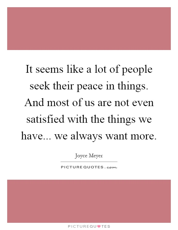 It seems like a lot of people seek their peace in things. And most of us are not even satisfied with the things we have... we always want more Picture Quote #1