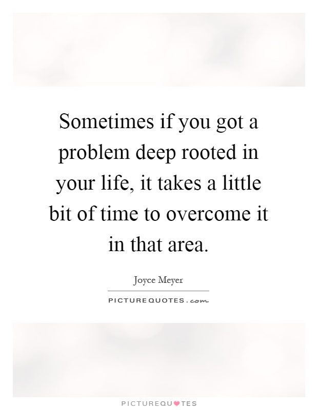 Sometimes if you got a problem deep rooted in your life, it takes a little bit of time to overcome it in that area Picture Quote #1