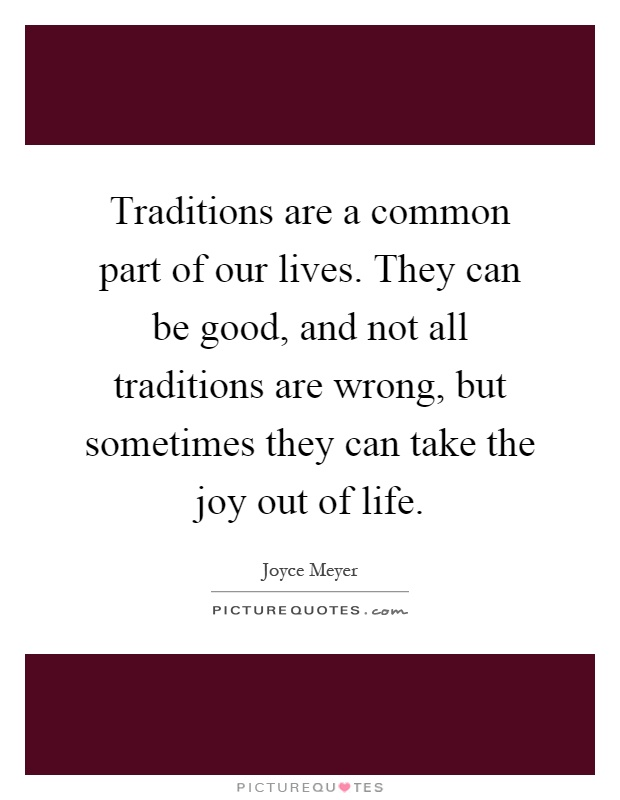 Traditions are a common part of our lives. They can be good, and not all traditions are wrong, but sometimes they can take the joy out of life Picture Quote #1