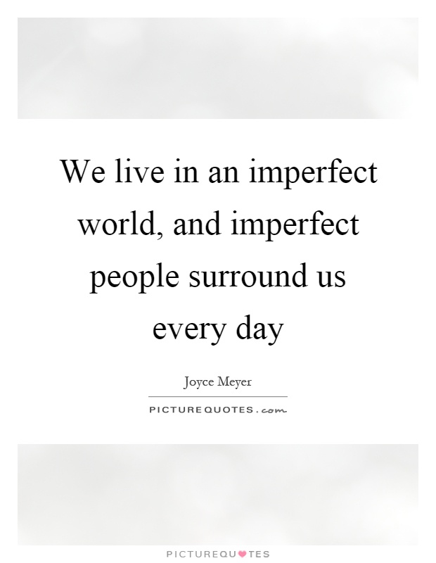 We live in an imperfect world, and imperfect people surround us every day Picture Quote #1