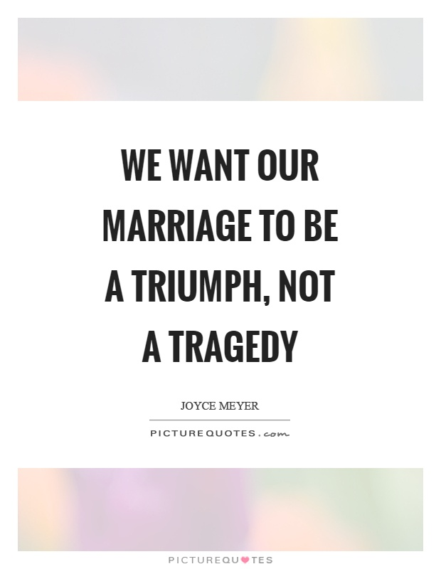We want our marriage to be a triumph, not a tragedy Picture Quote #1