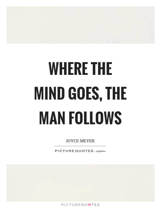 Where The Mind Goes The Man Follows Picture Quotes