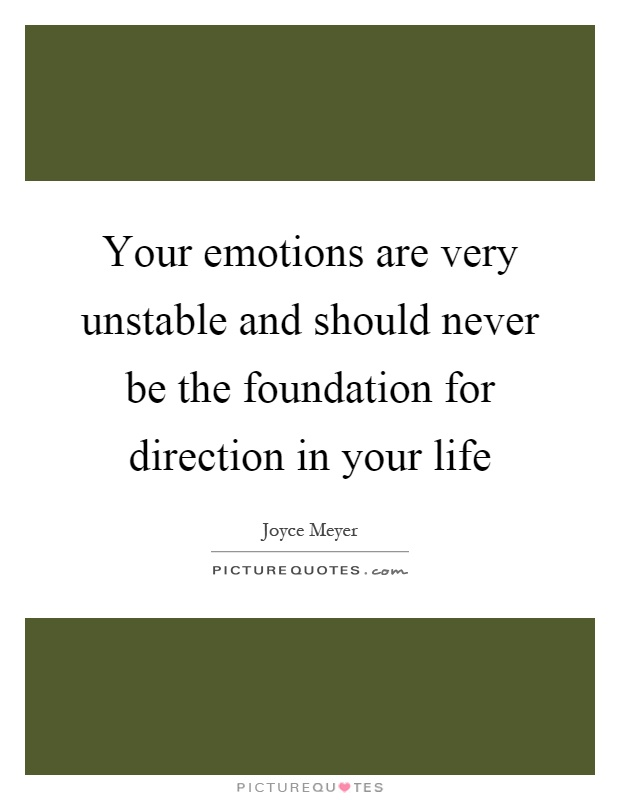Your emotions are very unstable and should never be the foundation for direction in your life Picture Quote #1