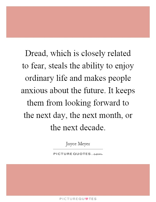 Dread, which is closely related to fear, steals the ability to enjoy ordinary life and makes people anxious about the future. It keeps them from looking forward to the next day, the next month, or the next decade Picture Quote #1