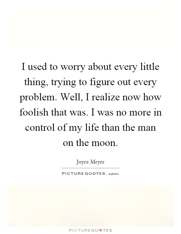 I used to worry about every little thing, trying to figure out every problem. Well, I realize now how foolish that was. I was no more in control of my life than the man on the moon Picture Quote #1