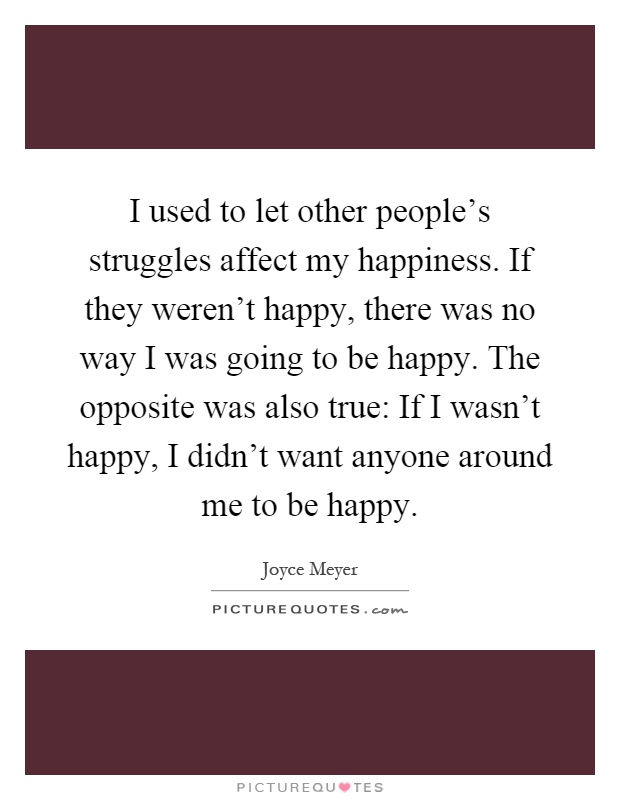 I used to let other people's struggles affect my happiness. If they weren't happy, there was no way I was going to be happy. The opposite was also true: If I wasn't happy, I didn't want anyone around me to be happy Picture Quote #1
