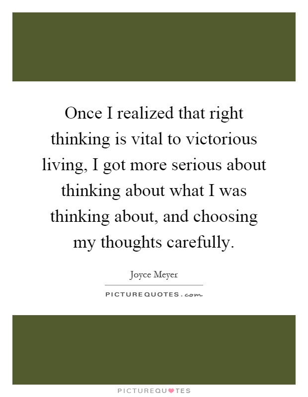 Once I realized that right thinking is vital to victorious living, I got more serious about thinking about what I was thinking about, and choosing my thoughts carefully Picture Quote #1