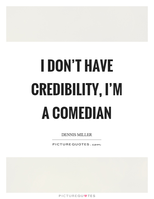 I don't have credibility, I'm a comedian Picture Quote #1
