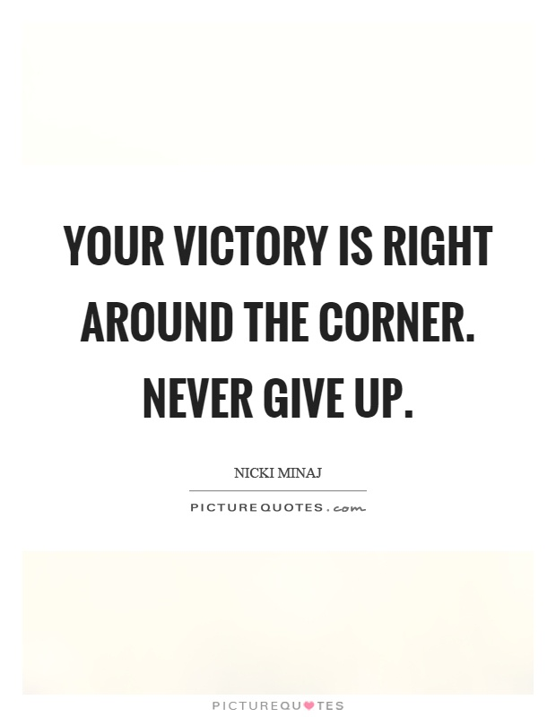 Your victory is right around the corner. Never give up Picture Quote #1