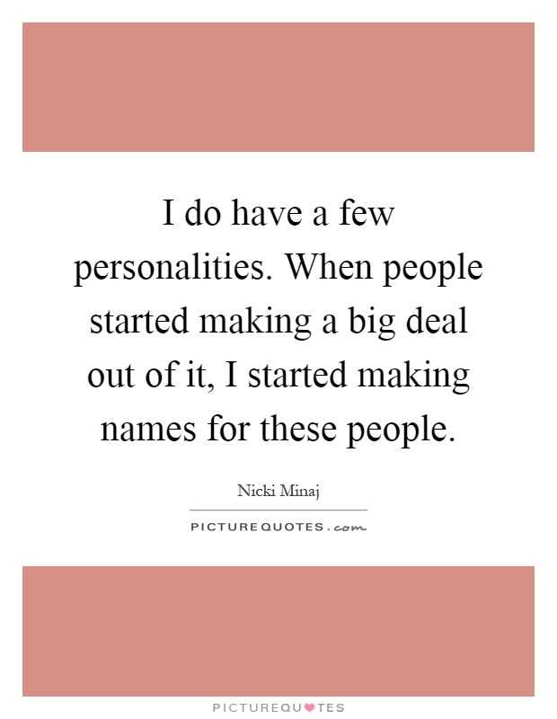 I do have a few personalities. When people started making a big deal out of it, I started making names for these people Picture Quote #1