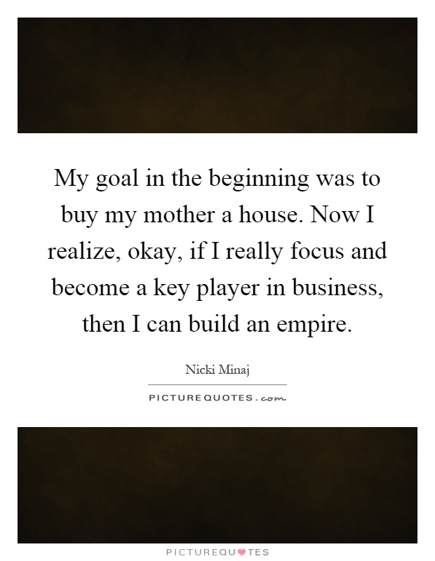 My goal in the beginning was to buy my mother a house. Now I realize, okay, if I really focus and become a key player in business, then I can build an empire Picture Quote #1