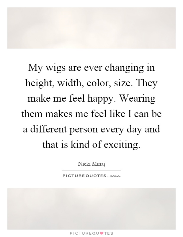 My wigs are ever changing in height, width, color, size. They make me feel happy. Wearing them makes me feel like I can be a different person every day and that is kind of exciting Picture Quote #1