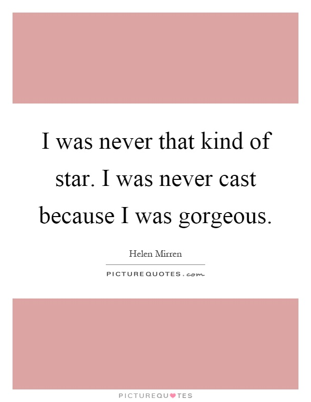 I was never that kind of star. I was never cast because I was gorgeous Picture Quote #1