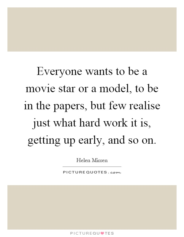 Everyone wants to be a movie star or a model, to be in the papers, but few realise just what hard work it is, getting up early, and so on Picture Quote #1