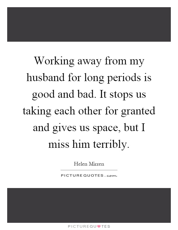 Working away from my husband for long periods is good and bad. It stops us taking each other for granted and gives us space, but I miss him terribly Picture Quote #1