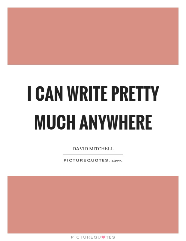 I can write pretty much anywhere Picture Quote #1