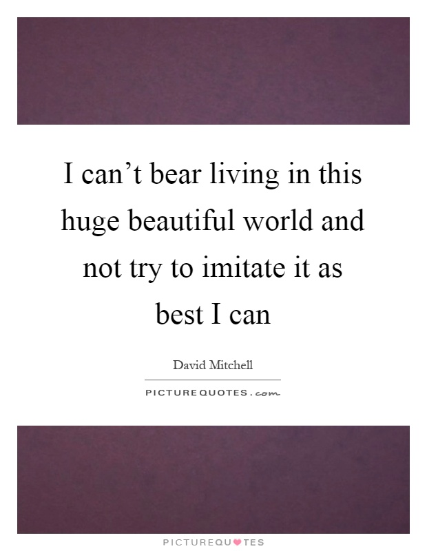 I can't bear living in this huge beautiful world and not try to imitate it as best I can Picture Quote #1