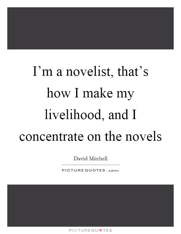 I'm a novelist, that's how I make my livelihood, and I concentrate on the novels Picture Quote #1