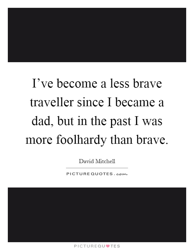 I've become a less brave traveller since I became a dad, but in the past I was more foolhardy than brave Picture Quote #1