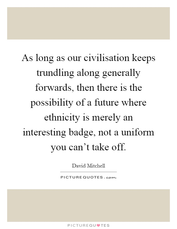As long as our civilisation keeps trundling along generally forwards, then there is the possibility of a future where ethnicity is merely an interesting badge, not a uniform you can't take off Picture Quote #1
